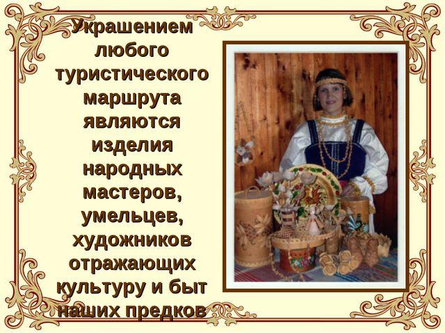 Украшением любого туристического маршрута являются изделия народных мастеров,...