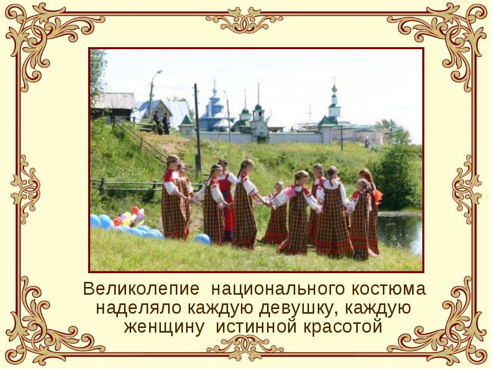 Великолепие национального костюма наделяло каждую девушку, каждую женщину и...