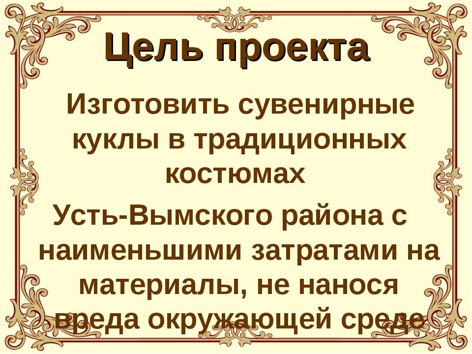 Цель проекта Изготовить сувенирные куклы в традиционных костюмах Усть-Вымског...