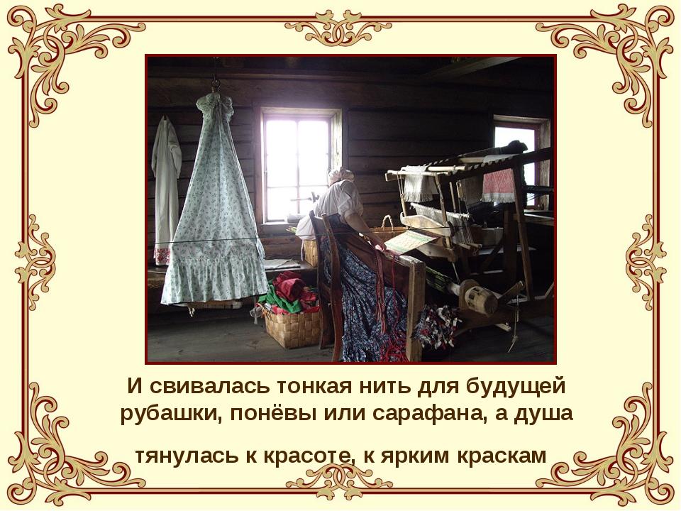 И свивалась тонкая нить для будущей рубашки, понёвы или сарафана, а душа тяну...