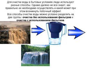 Для очистки водыв бытовыхусловиях люди используют разные способы. Однако да