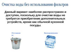 Данный вариант наиболее распространени доступен,поскольку для очистки воды