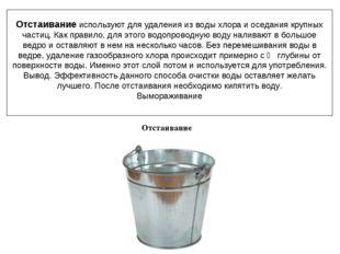 Отстаивание используют для удаленияиз водыхлораи оседаниякрупных частиц.