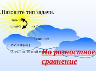 Лип-19 Елей-9 на ? ‹ Решение: 19-9=10(ел.) Ответ: на 10 елей меньше, чем