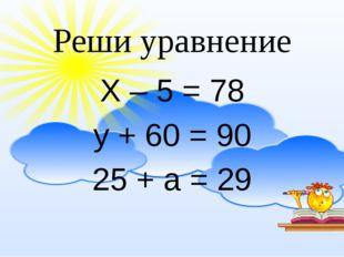 Реши уравнение Х – 5 = 78 у + 60 = 90 25 + а = 29