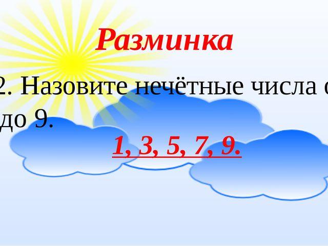 Разминка 12. Назовите нечётные числа от 1 до 9.  1, 3, 5, 7, 9.