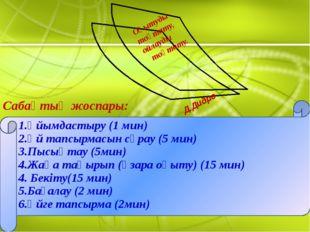 Сабақтың жоспары: 1.Ұйымдастыру (1 мин) 2.Үй тапсырмасын сұрау (5 мин) 3.Пыс