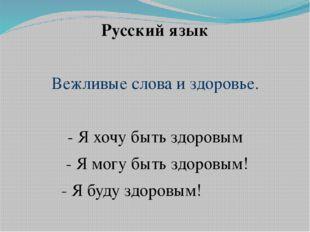 Русский язык Вежливые слова и здоровье. - Я хочу быть здоровым - Я могу быть