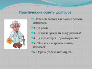 Практические советы докторов: 1. Ребёнок должен как можно больше двигаться. 2