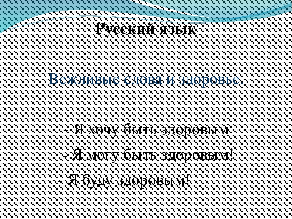 Русский язык Вежливые слова и здоровье. - Я хочу быть здоровым - Я могу быть...