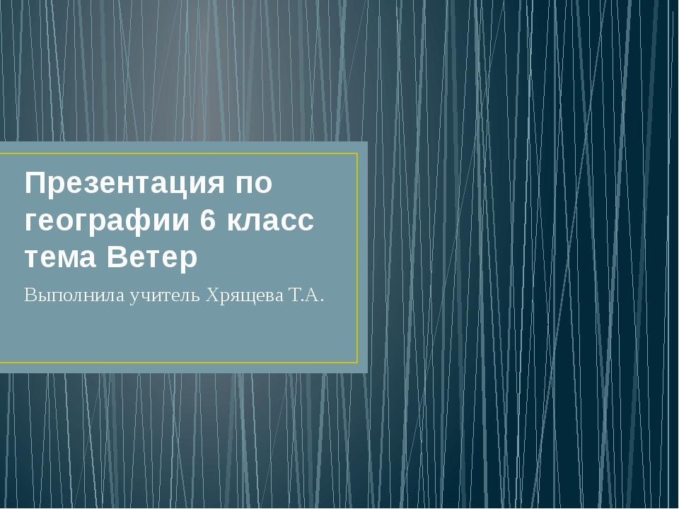Презентация по географии 6 класс тема Ветер Выполнила учитель Хрящева Т.А.