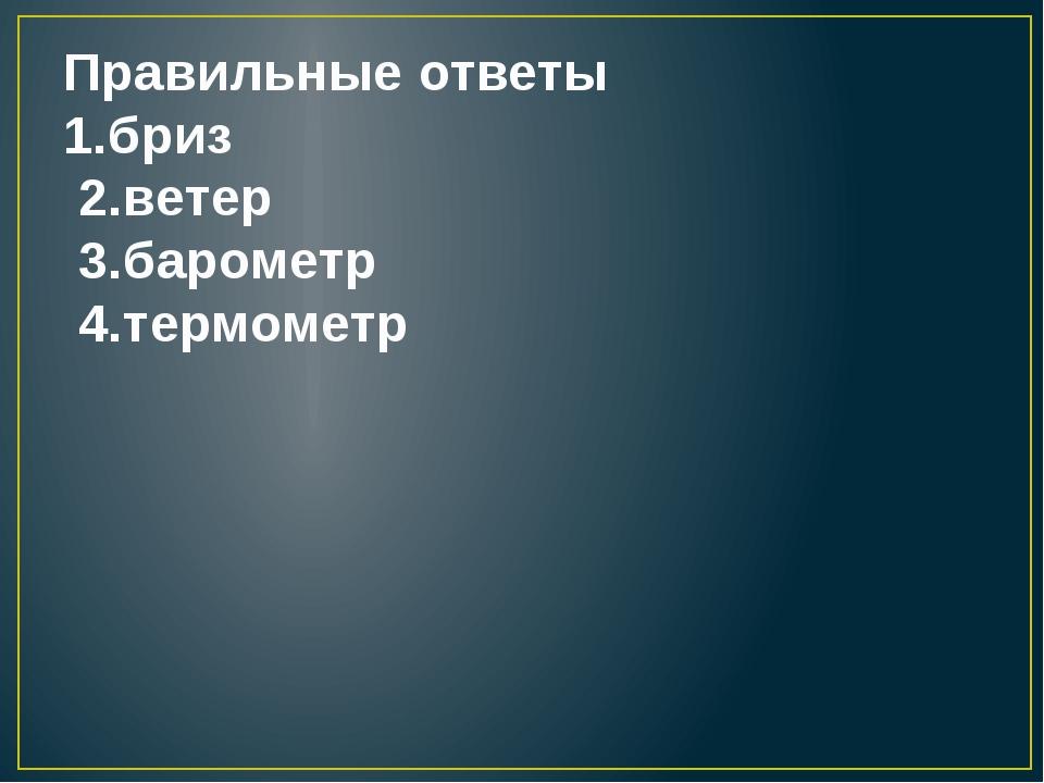 Правильные ответы 1.бриз 2.ветер 3.барометр 4.термометр