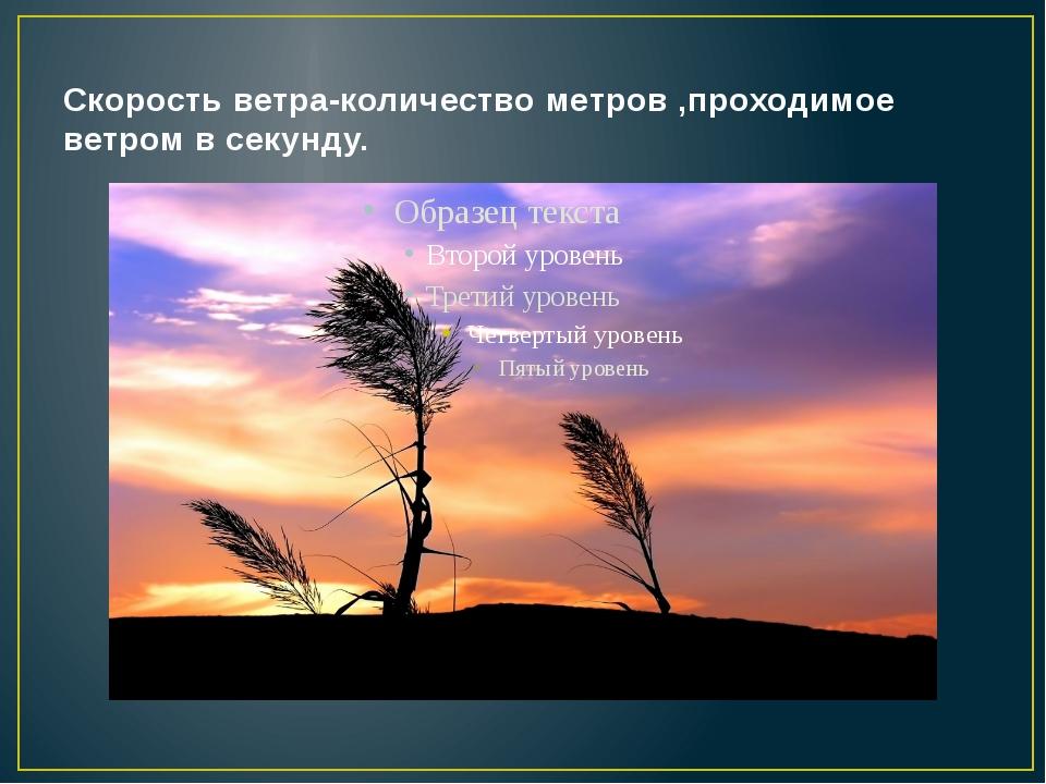 Скорость ветра-количество метров ,проходимое ветром в секунду.