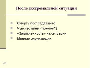 C* После экстремальной ситуации Смерть пострадавшего Чувство вины (ложное?) «