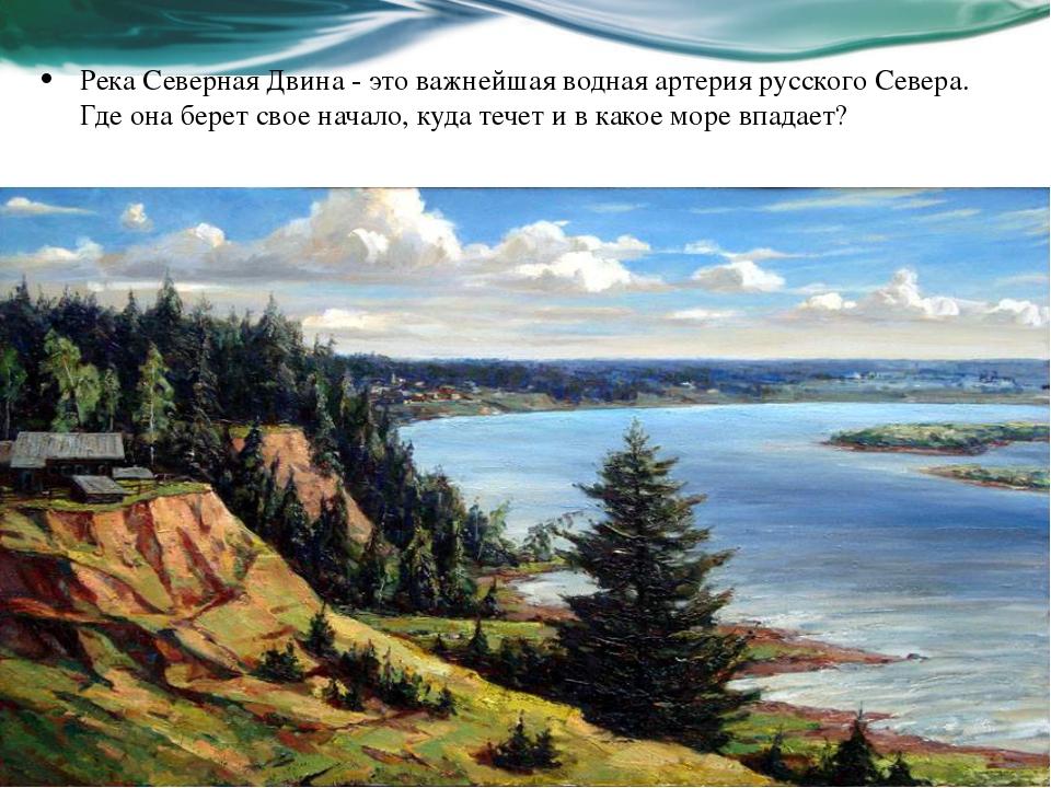 Река Северная Двина - это важнейшая водная артерия русского Севера. Где она б...