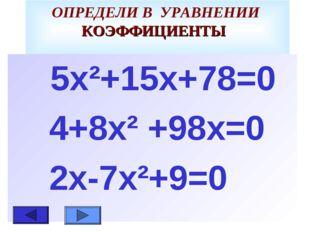 ОПРЕДЕЛИ В УРАВНЕНИИ КОЭФФИЦИЕНТЫ 5х²+15х+78=0 4+8х² +98х=0 2х-7х²+9=0