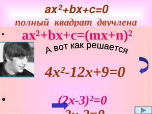 ах²+bх+с=0 полный квадрат двучлена ах²+bх+с=(mx+n)² 4x²-12x+9=0 (2x-3)²=0 2x-