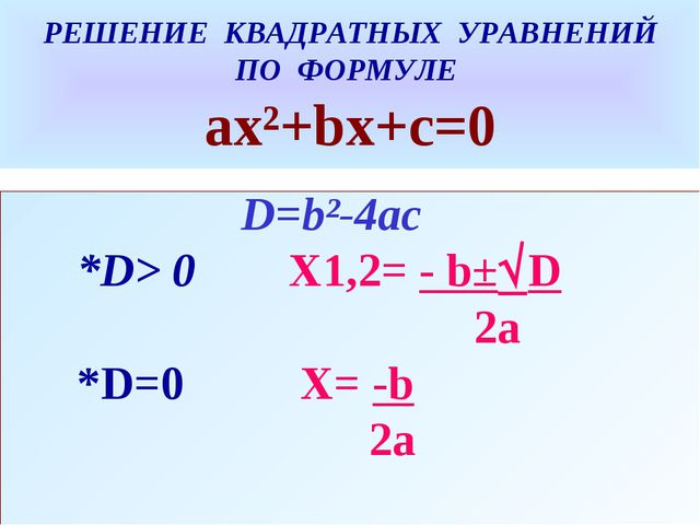 РЕШЕНИЕ КВАДРАТНЫХ УРАВНЕНИЙ ПО ФОРМУЛЕ ах²+bх+с=0 D=b²-4ac *D> 0 X1,2= - b±...