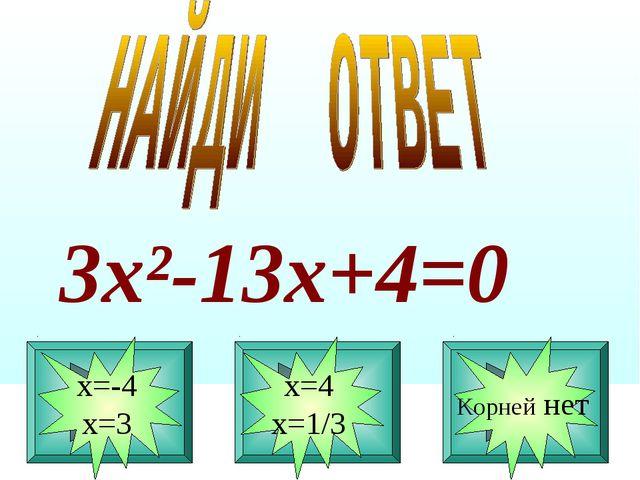 6 3х²-13х+4=0 х=-4 х=3 х=4 х=1/3 Корней нет
