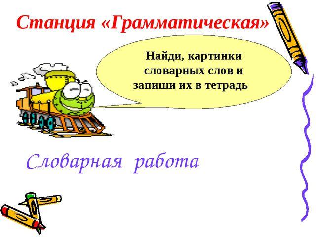 Словарная работа Станция «Грамматическая» Найди, картинки словарных слов и за...