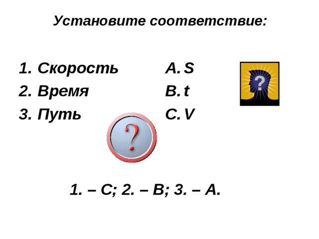 Установите соответствие: Скорость Время Путь S t V 1. – С; 2. – В; 3. – А.