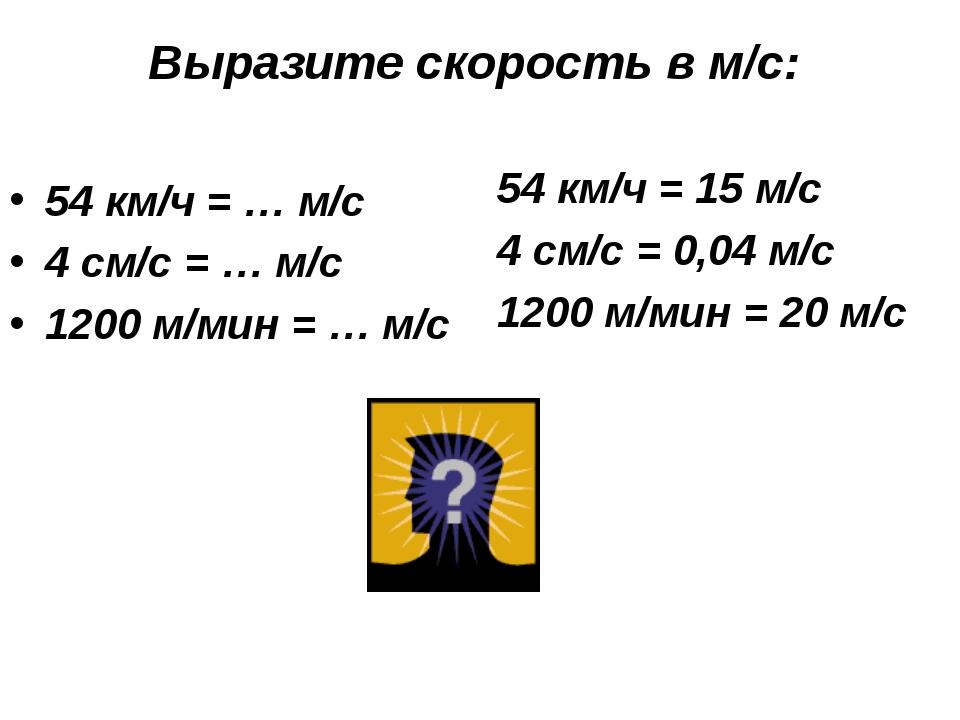 Выразите скорость в м/с: 54 км/ч = … м/с 4 см/с = … м/с 1200 м/мин = … м/с 54...