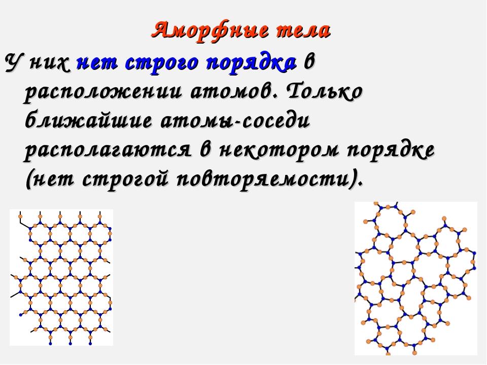 Аморфные тела У них нет строго порядка в расположении атомов. Только ближайши...