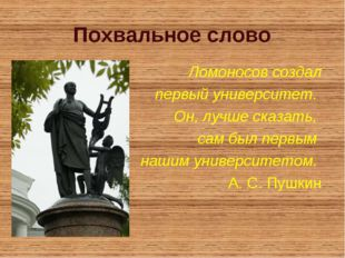 Похвальное слово Ломоносов создал первый университет. Он, лучше сказать, сам