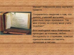 Михаил Ломоносов рано научился грамоте. Сохранилось сведение о том, что дьячо