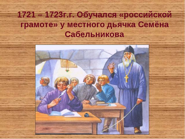1721 – 1723г.г. Обучался «российской грамоте» у местного дьячка Семёна Сабель...