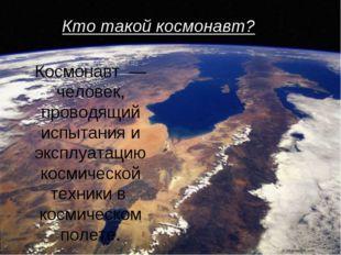 Космонавт — человек, проводящий испытания и эксплуатацию космической техники
