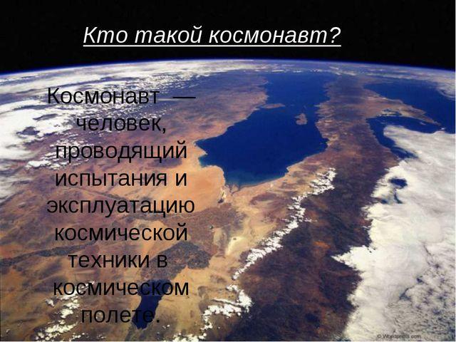 Космонавт — человек, проводящий испытания и эксплуатацию космической техники...