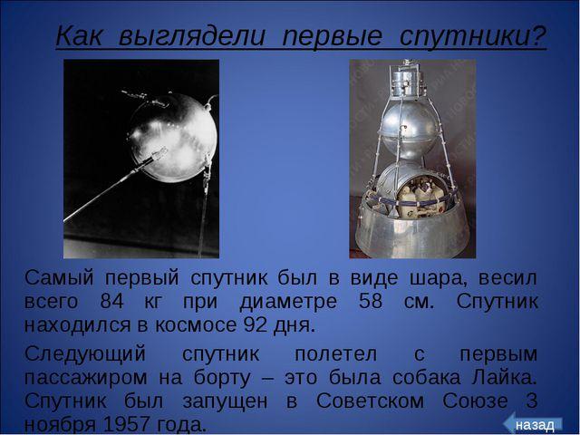 Самый первый спутник был в виде шара, весил всего 84 кг при диаметре 58 см. С...