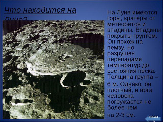 Что находится на Луне? На Луне имеются горы, кратеры от метеоритов и впадины....