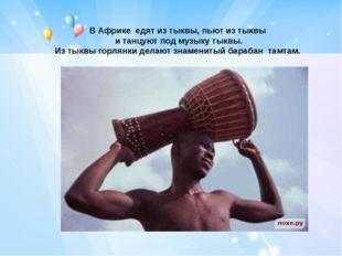 В Африке едят из тыквы, пьют из тыквы и танцуют под музыку тыквы. Из тыквы го