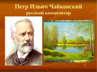 Петр Ильич Чайковский русский композитор
