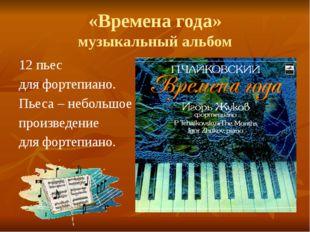 «Времена года» музыкальный альбом 12 пьес для фортепиано. Пьеса – небольшое п