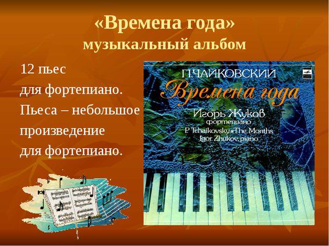 «Времена года» музыкальный альбом 12 пьес для фортепиано. Пьеса – небольшое п...