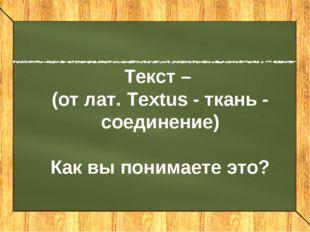 Текст – (от лат. textus - ткань - соединение) Текст – (от лат. Textus - ткань
