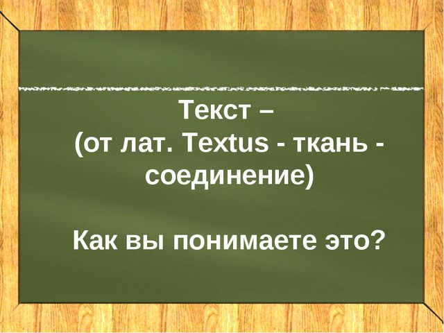 Текст – (от лат. textus - ткань - соединение) Текст – (от лат. Textus - ткань...