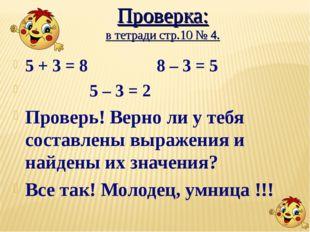 Проверка: в тетради стр.10 № 4. 5 + 3 = 8 8 – 3 = 5 5 – 3 = 2 Проверь! Верно