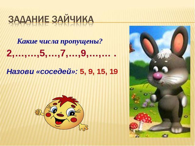Какие числа пропущены? 2,…,…,5,…,7,…,9,…,… . Назови «соседей»: 5, 9, 15, 19