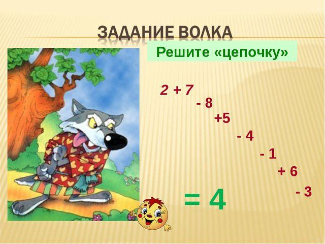 Решите «цепочку» 2 + 7 - 8 +5 - 4 - 1 + 6 - 3 = 4