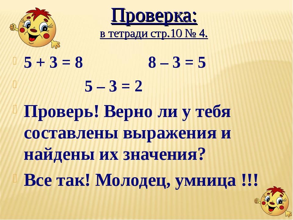 Проверка: в тетради стр.10 № 4. 5 + 3 = 8 8 – 3 = 5 5 – 3 = 2 Проверь! Верно...