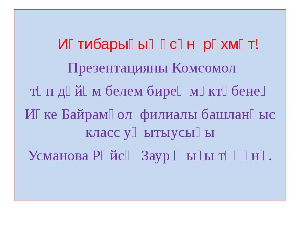 Иғтибарығыҙ өсөн рәхмәт! Презентацияны Комсомол төп дөйөм белем биреү мәктәб...