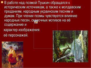 В работе над поэмой Пушкин обращался к историческим источникам, а также к мол