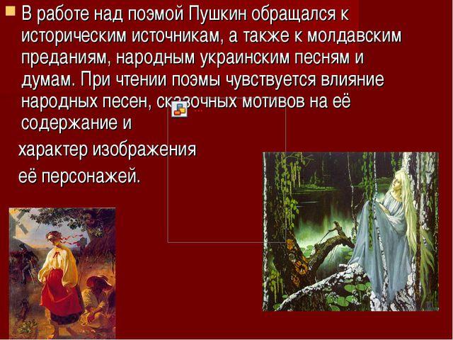 В работе над поэмой Пушкин обращался к историческим источникам, а также к мол...