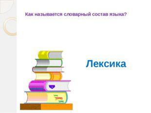 Как называется словарный состав языка? Лексика