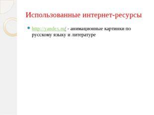 Использованные интернет-ресурсы http://yandex.ru/ - анимационные картинки по