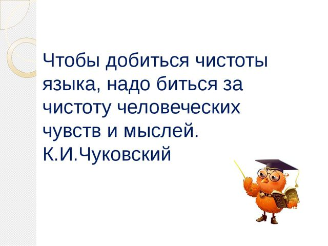 Чтобы добиться чистоты языка, надо биться за чистоту человеческих чувств и мы...